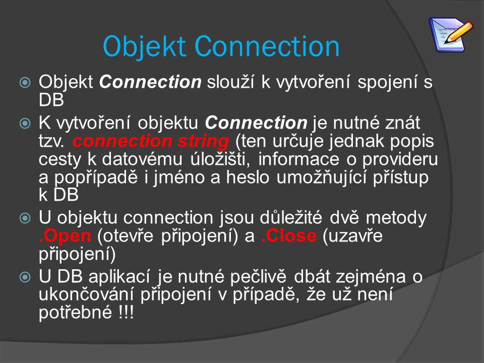 Příklady connection strings: connStr1 = Provider = SQLOLEDB.1; UID=sa; PWD=p;Initial Catalog=src; Data Source=localhost; connStr2 = @String.Format( Provider=Microsoft.ACE.OLEDB.12.0; data source={0} , AppDomain.CurrentDomain.BaseDirectory + @ db\StudentsDB.accdb ); connStr3 = @ Data Source=.\sqlexpress; Initial Catalog = northwind; Integrated Security=true ;