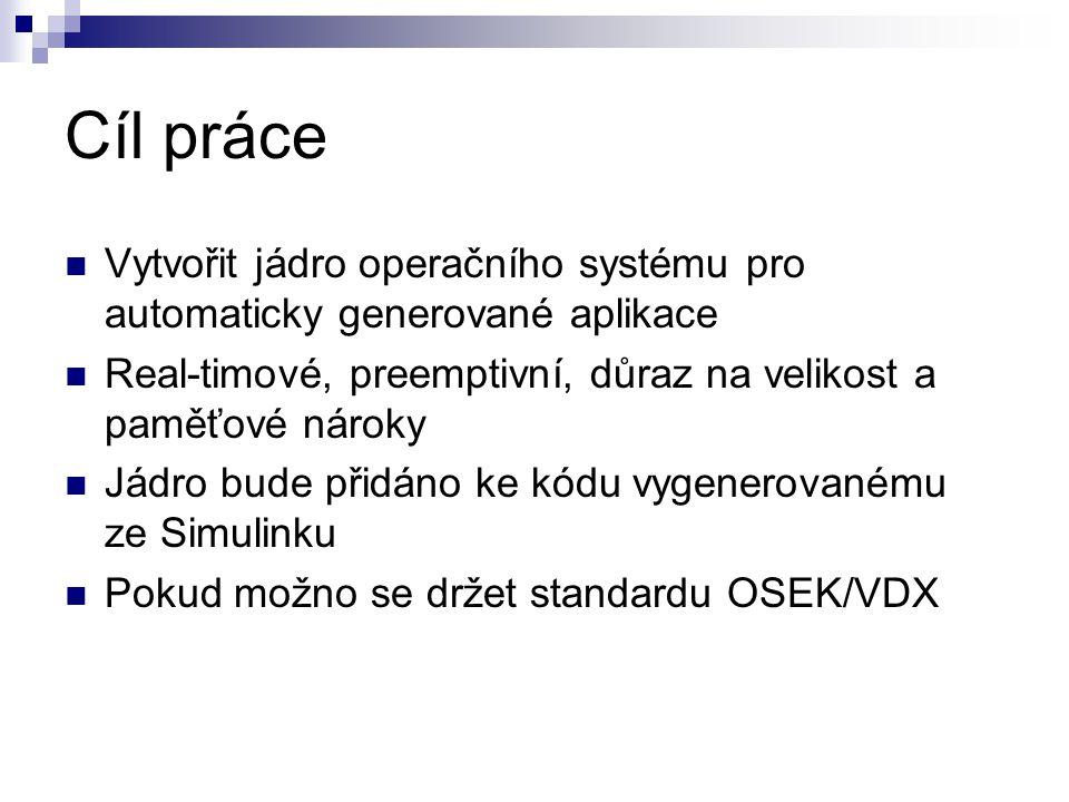 Cíl práce Vytvořit jádro operačního systému pro automaticky generované aplikace Real-timové, preemptivní, důraz na velikost a paměťové nároky Jádro bude přidáno ke kódu vygenerovanému ze Simulinku Pokud možno se držet standardu OSEK/VDX
