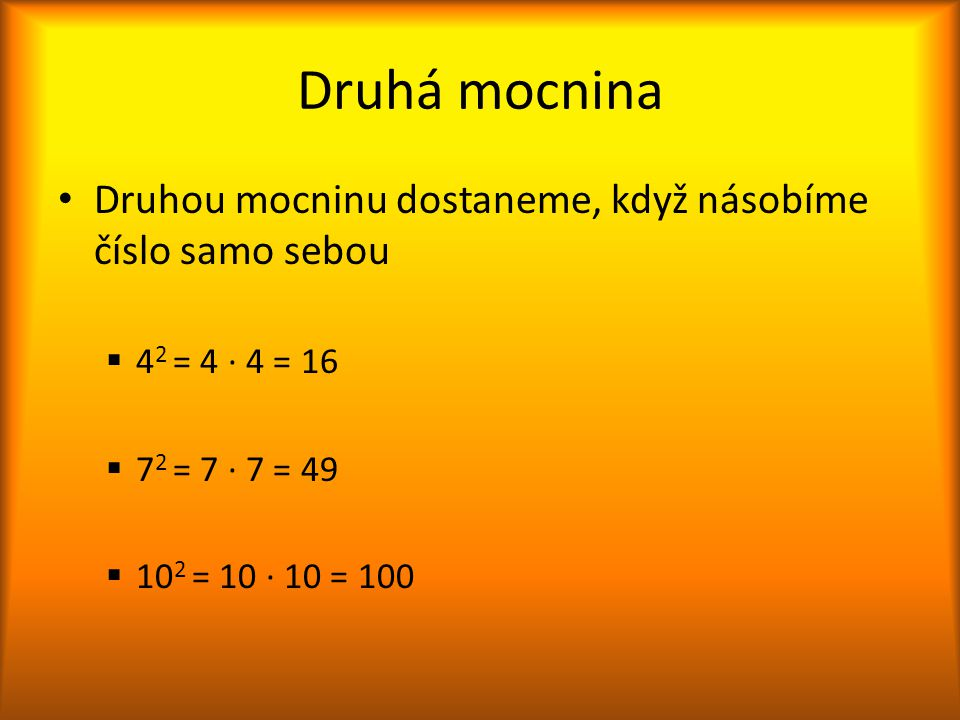 Druhá mocnina Druhou mocninu dostaneme, když násobíme číslo samo sebou  4 2 = 4 ∙ 4 = 16  7 2 = 7 ∙ 7 = 49  10 2 = 10 ∙ 10 = 100