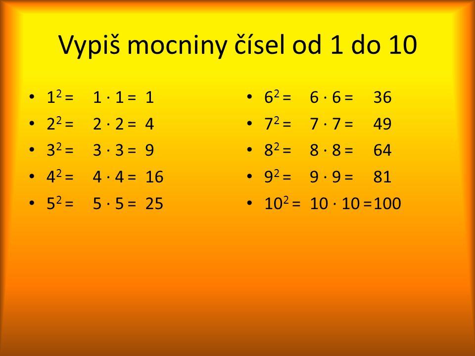 Vypiš mocniny čísel od 1 do 10 1 2 = 2 2 = 3 2 = 4 2 = 5 2 = 6 2 = 7 2 = 8 2 = 9 2 = 10 2 = 1 ∙ 1 = 2 ∙ 2 = 3 ∙ 3 = 4 ∙ 4 = 5 ∙ 5 = 6 ∙ 6 = 7 ∙ 7 = 8
