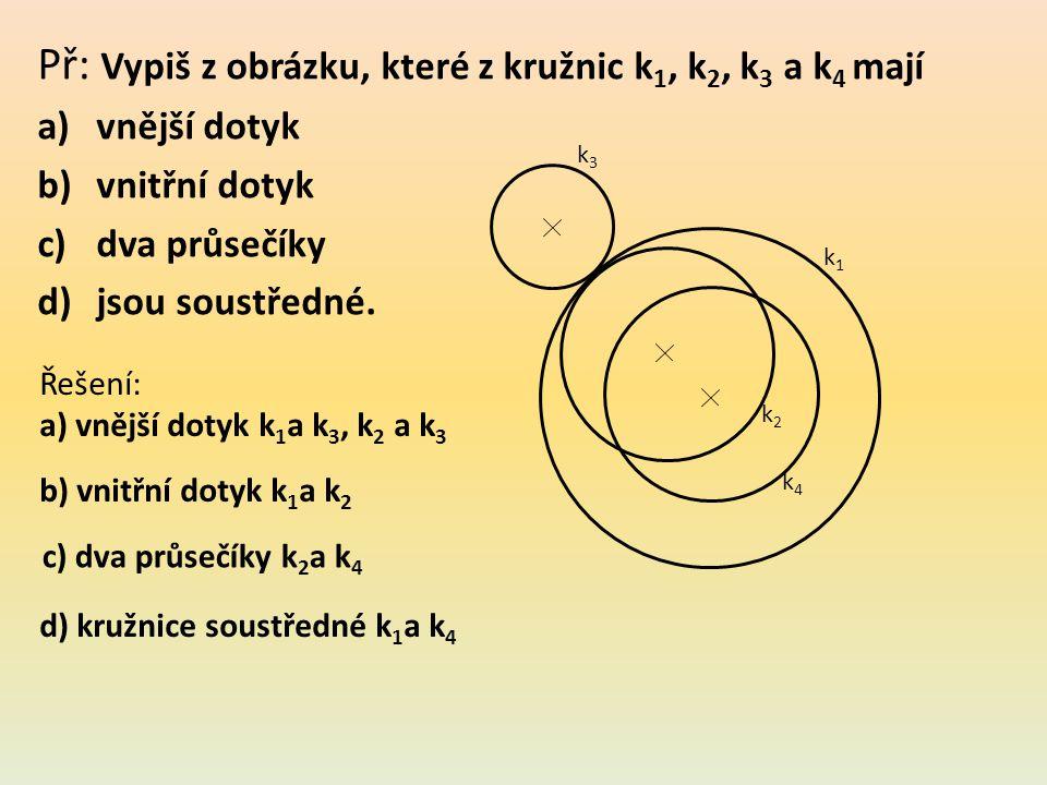 Př: Vypiš z obrázku, které z kružnic k 1, k 2, k 3 a k 4 mají a)vnější dotyk b)vnitřní dotyk c)dva průsečíky d)jsou soustředné.