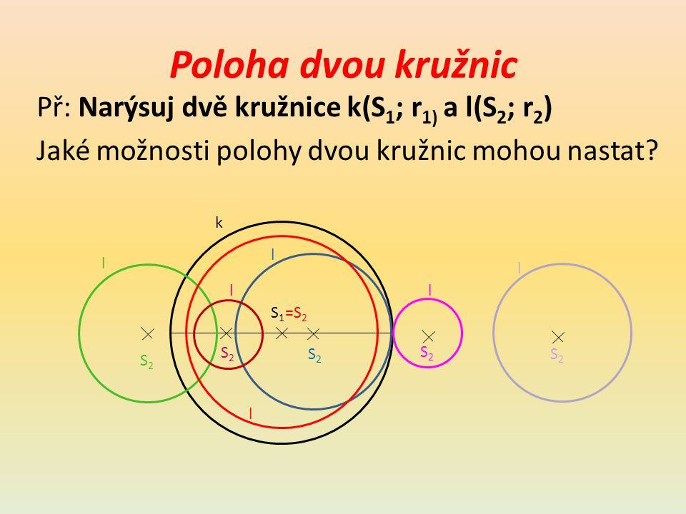 Poloha dvou kružnic k a l Kružnice leží uvnitř sebe Kružnice se protínají Kružnice leží vně sebe Žádný společný bod jeden společný bod Žádný společný bod jeden společný bod Dva společné body l S1S1 k S2S2 S2S2 S2S2 S2S2 l l l S2S2 l l =S 2 T A B