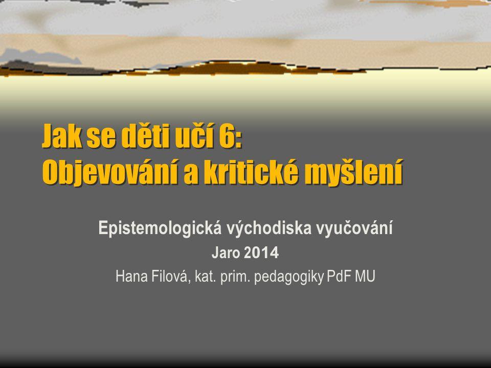 Jak se děti učí 6: Objevování a kritické myšlení Epistemologická východiska vyučování Jaro 2 014 Hana Filová, kat.