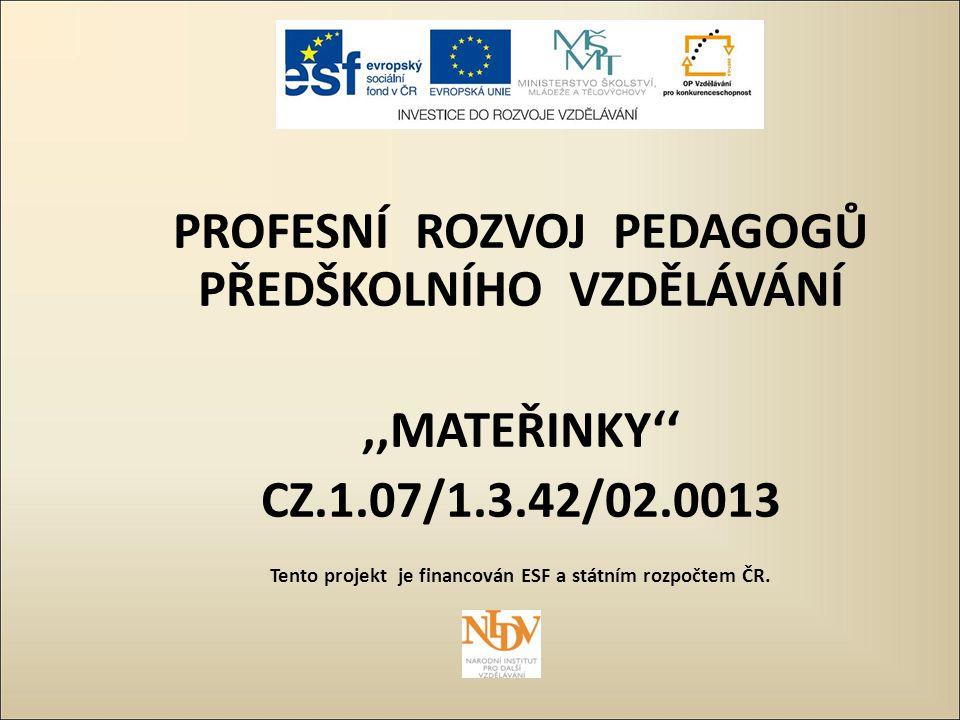 PROFESNÍ ROZVOJ PEDAGOGŮ PŘEDŠKOLNÍHO VZDĚLÁVÁNÍ,,MATEŘINKY'' CZ.1.07/1.3.42/02.0013 Tento projekt je financován ESF a státním rozpočtem ČR.