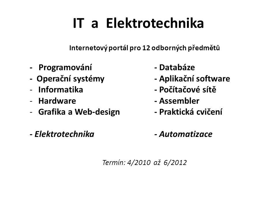 IT a Elektrotechnika Internetový portál pro 12 odborných předmětů - Programování- Databáze - Operační systémy- Aplikační software -Informatika- Počítačové sítě -Hardware- Assembler -Grafika a Web-design- Praktická cvičení - Elektrotechnika- Automatizace Termín: 4/2010 až 6/2012