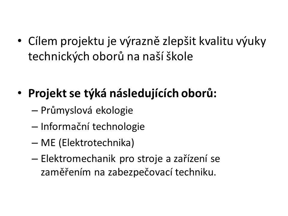 Cílem projektu je výrazně zlepšit kvalitu výuky technických oborů na naší škole Projekt se týká následujících oborů: – Průmyslová ekologie – Informační technologie – ME (Elektrotechnika) – Elektromechanik pro stroje a zařízení se zaměřením na zabezpečovací techniku.