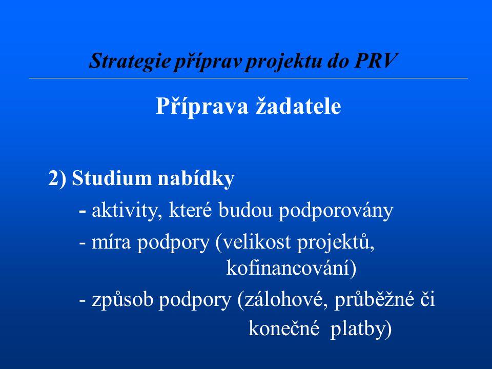 Příprava žadatele 2) Studium nabídky - aktivity, které budou podporovány - míra podpory (velikost projektů, kofinancování) - způsob podpory (zálohové, průběžné či konečné platby) Strategie příprav projektu do PRV