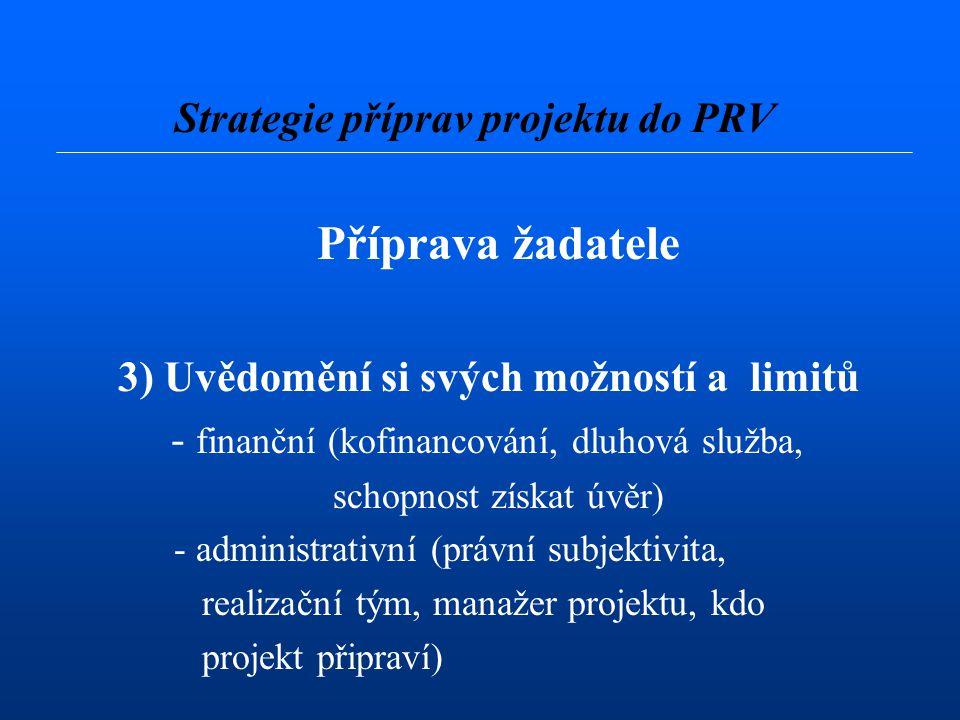 Příprava žadatele 3) Uvědomění si svých možností a limitů - finanční (kofinancování, dluhová služba, schopnost získat úvěr) - administrativní (právní subjektivita, realizační tým, manažer projektu, kdo projekt připraví) Strategie příprav projektu do PRV