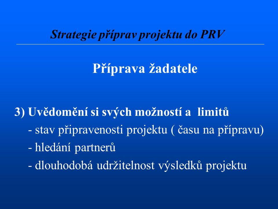 Příprava žadatele 3) Uvědomění si svých možností a limitů - stav připravenosti projektu ( času na přípravu) - hledání partnerů - dlouhodobá udržitelnost výsledků projektu Strategie příprav projektu do PRV