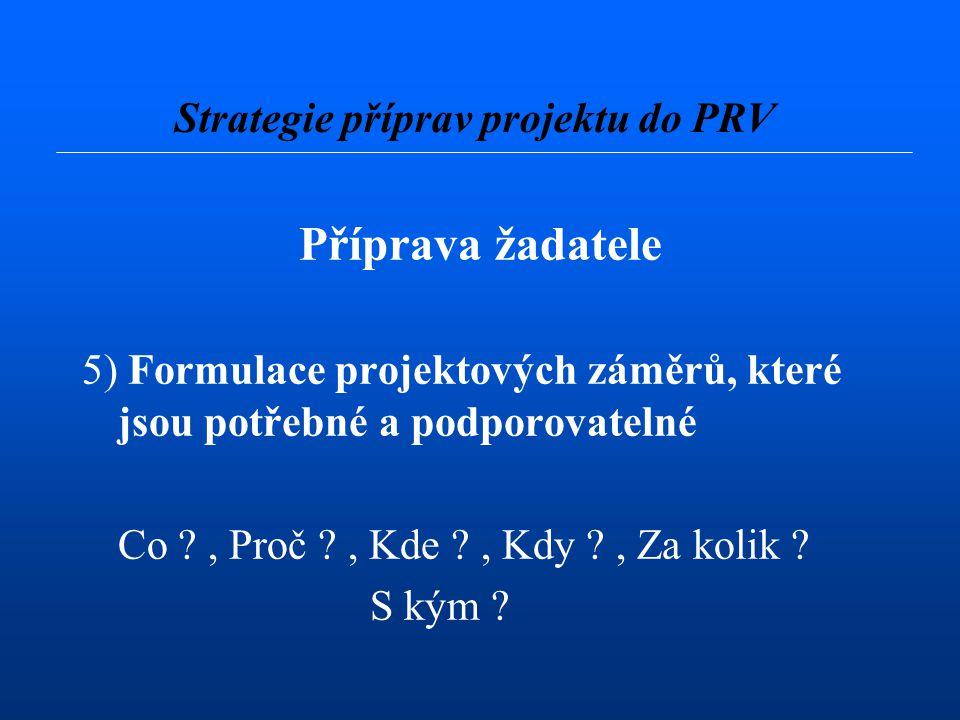Příprava žadatele 5) Formulace projektových záměrů, které jsou potřebné a podporovatelné Co ?, Proč ?, Kde ?, Kdy ?, Za kolik ? S kým ? Strategie příp