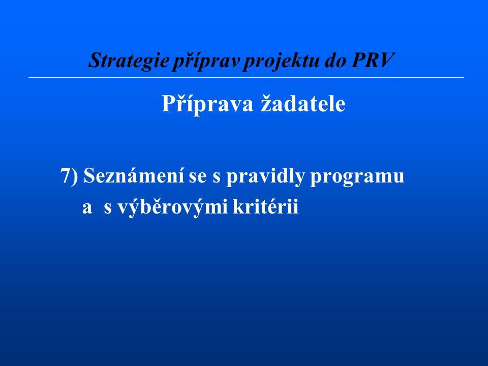 Příprava žadatele 7) Seznámení se s pravidly programu a s výběrovými kritérii Strategie příprav projektu do PRV