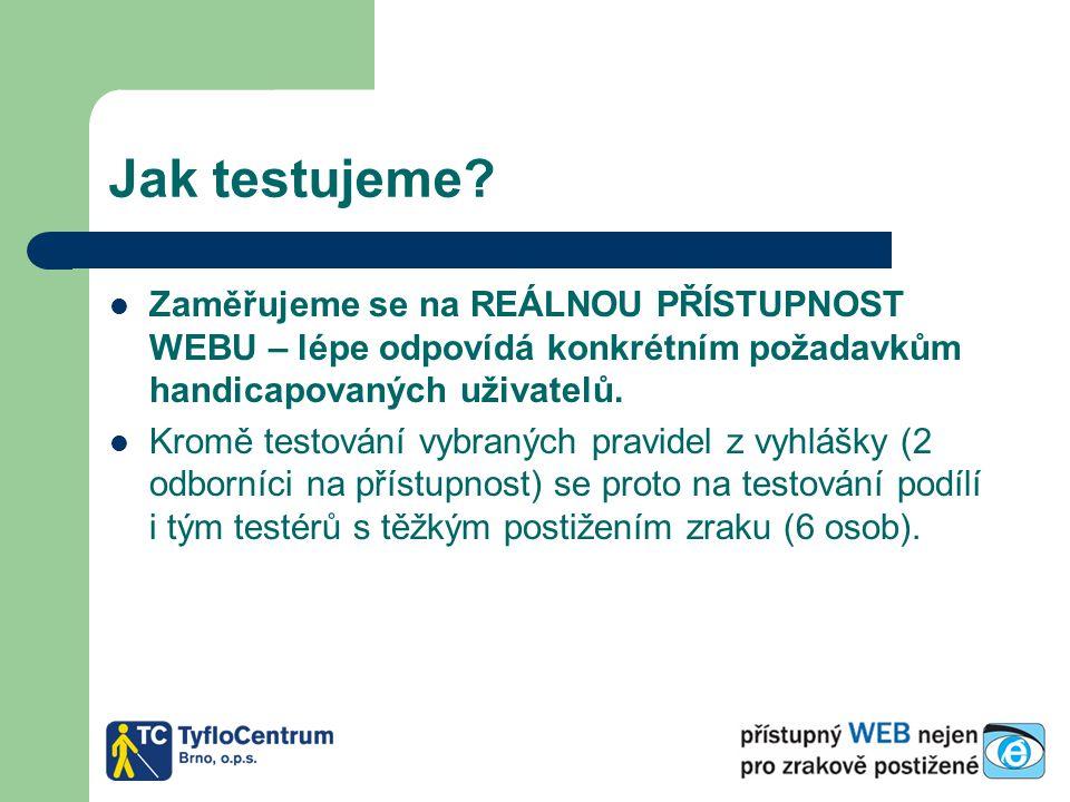 Jak testujeme? Zaměřujeme se na REÁLNOU PŘÍSTUPNOST WEBU – lépe odpovídá konkrétním požadavkům handicapovaných uživatelů. Kromě testování vybraných pr