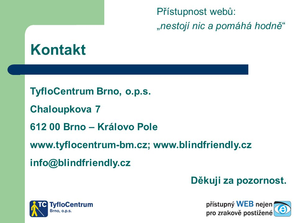 """Kontakt Přístupnost webů: """"nestojí nic a pomáhá hodně"""" TyfloCentrum Brno, o.p.s. Chaloupkova 7 612 00 Brno – Královo Pole www.tyflocentrum-bm.cz; www."""