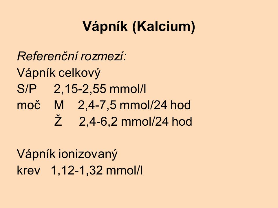 Vápník (Kalcium) Referenční rozmezí: Vápník celkový S/P 2,15-2,55 mmol/l moč M 2,4-7,5 mmol/24 hod Ž 2,4-6,2 mmol/24 hod Vápník ionizovaný krev 1,12-1,32 mmol/l