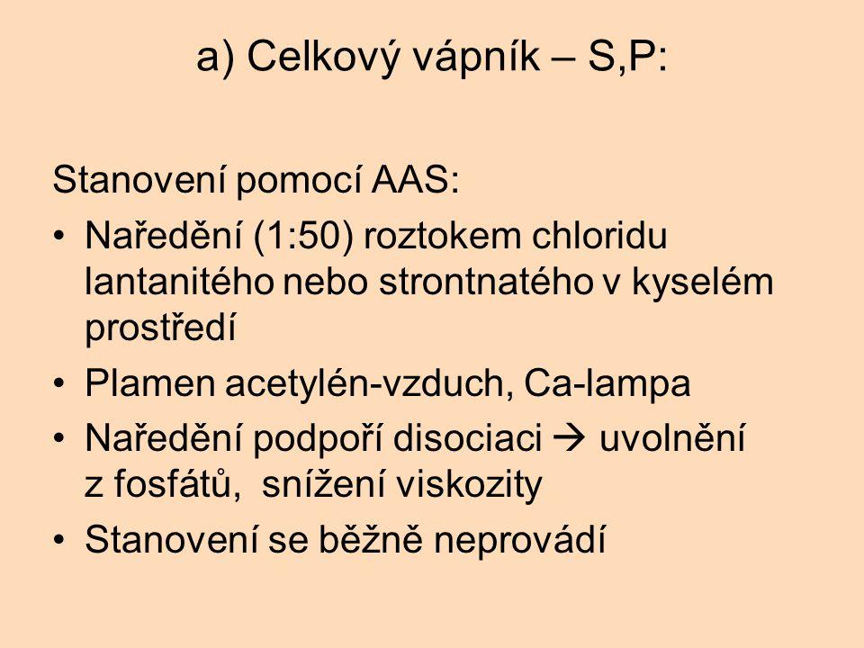 a) Celkový vápník – S,P: Stanovení pomocí AAS: Naředění (1:50) roztokem chloridu lantanitého nebo strontnatého v kyselém prostředí Plamen acetylén-vzduch, Ca-lampa Naředění podpoří disociaci  uvolnění z fosfátů, snížení viskozity Stanovení se běžně neprovádí