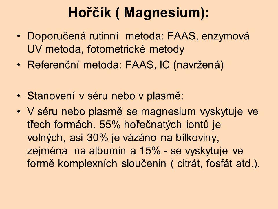 Hořčík ( Magnesium): Doporučená rutinní metoda: FAAS, enzymová UV metoda, fotometrické metody Referenční metoda: FAAS, IC (navržená) Stanovení v séru nebo v plasmě: V séru nebo plasmě se magnesium vyskytuje ve třech formách.