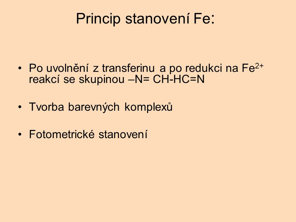 Princip stanovení Fe : Po uvolnění z transferinu a po redukci na Fe 2+ reakcí se skupinou –N= CH-HC=N Tvorba barevných komplexů Fotometrické stanovení