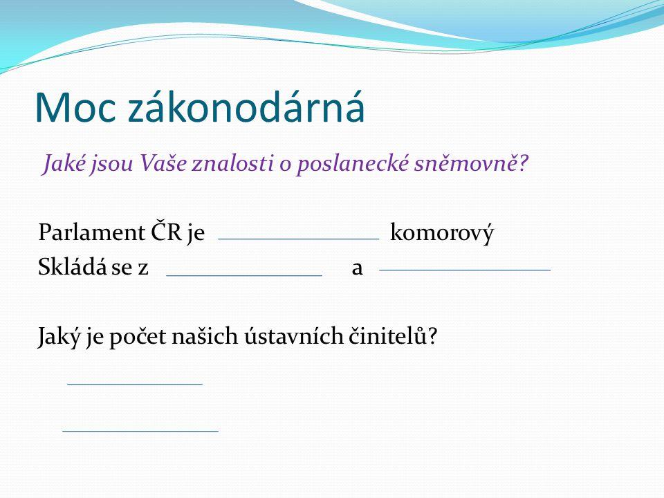 Moc zákonodárná Jaké jsou Vaše znalosti o poslanecké sněmovně? Parlament ČR je komorový Skládá se z a Jaký je počet našich ústavních činitelů?