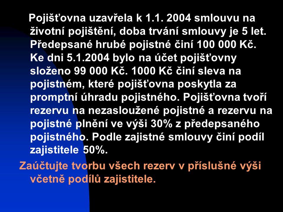 Pojišťovna uzavřela k 1.1. 2004 smlouvu na životní pojištění, doba trvání smlouvy je 5 let. Předepsané hrubé pojistné činí 100 000 Kč. Ke dni 5.1.2004