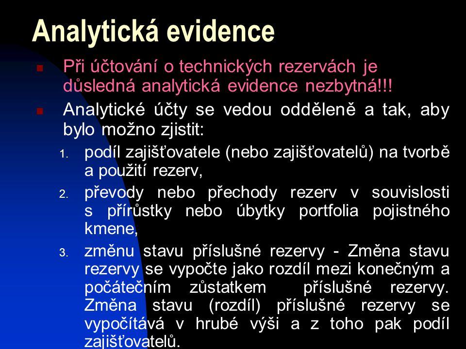Analytická evidence Při účtování o technických rezervách je důsledná analytická evidence nezbytná!!! Analytické účty se vedou odděleně a tak, aby bylo
