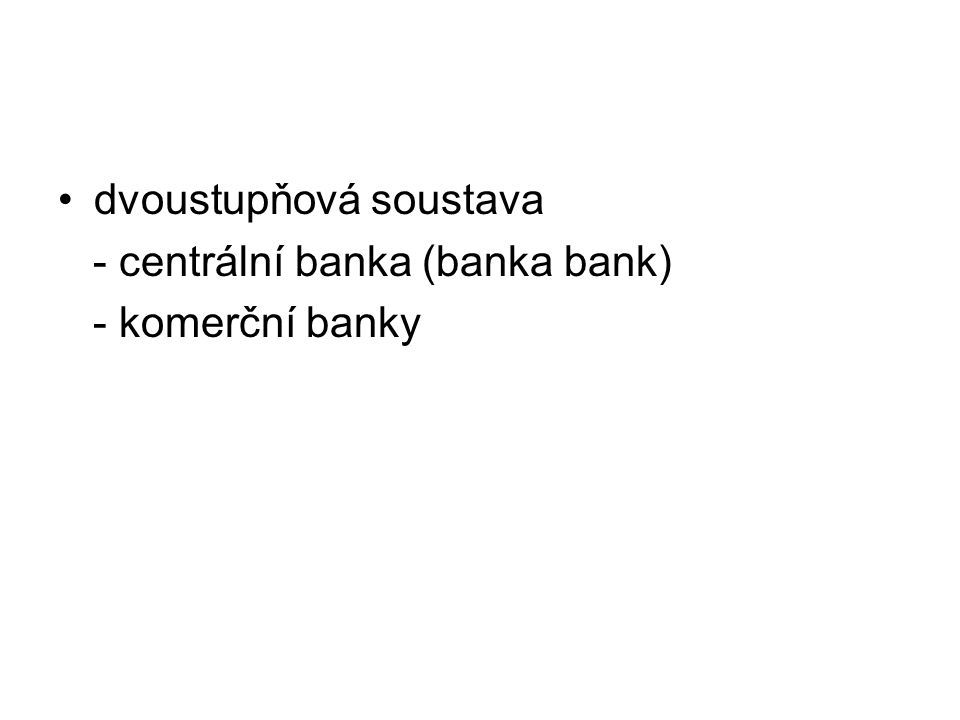 dvoustupňová soustava - centrální banka (banka bank) - komerční banky