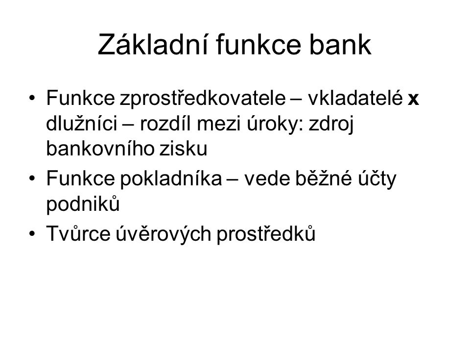 Základní funkce bank Funkce zprostředkovatele – vkladatelé x dlužníci – rozdíl mezi úroky: zdroj bankovního zisku Funkce pokladníka – vede běžné účty