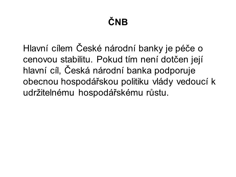 ČNB Hlavní cílem České národní banky je péče o cenovou stabilitu. Pokud tím není dotčen její hlavní cíl, Česká národní banka podporuje obecnou hospodá