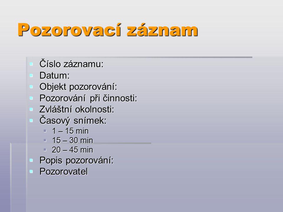 Pozorovací záznam  Číslo záznamu:  Datum:  Objekt pozorování:  Pozorování při činnosti:  Zvláštní okolnosti:  Časový snímek:  1 – 15 min  15 –