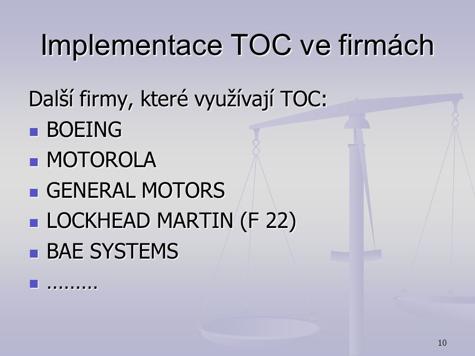 9 Implementace TOC ve firmách IMPLEMENTATION RESULTS Revenue Increase: 28% Yr 1; 17% Yr 2 On-time performance: From 70% - To 98% Lead times decrease: