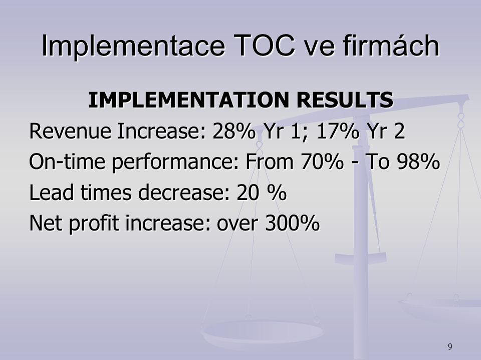 9 Implementace TOC ve firmách IMPLEMENTATION RESULTS Revenue Increase: 28% Yr 1; 17% Yr 2 On-time performance: From 70% - To 98% Lead times decrease: 20 % Net profit increase: over 300%