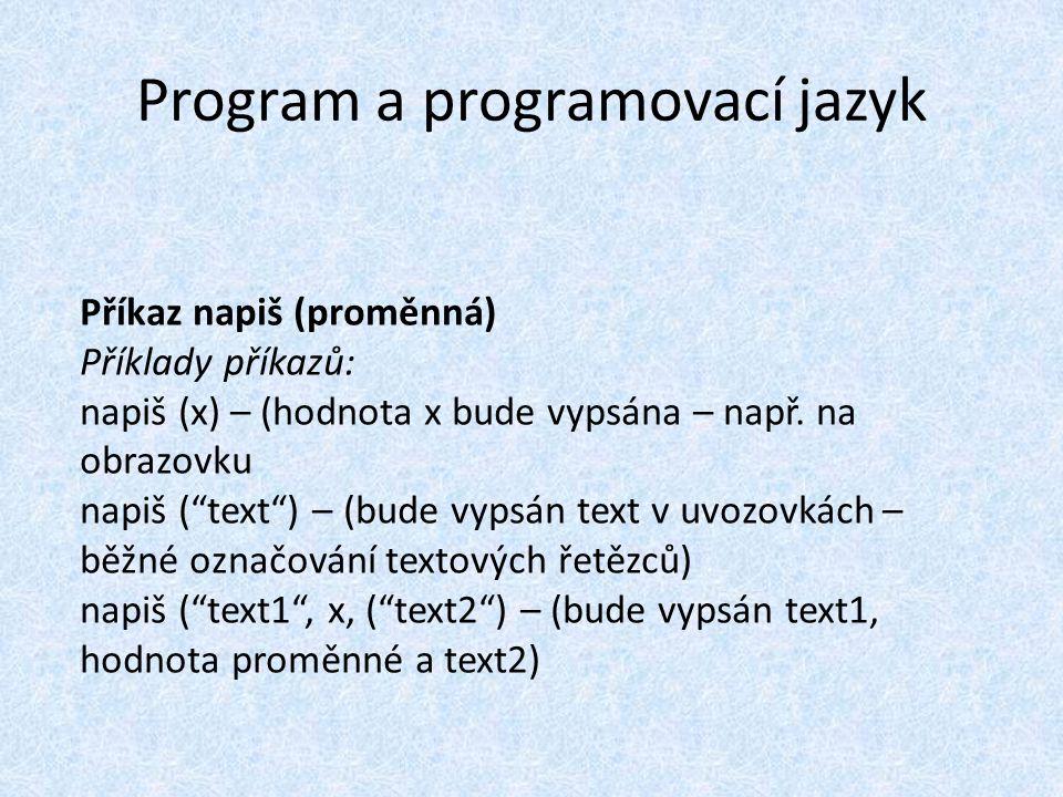 Program a programovací jazyk Příkaz napiš (proměnná) Příklady příkazů: napiš (x) – (hodnota x bude vypsána – např.