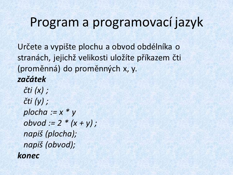 Program a programovací jazyk Určete a vypište plochu a obvod obdélníka o stranách, jejichž velikosti uložíte příkazem čti (proměnná) do proměnných x, y.