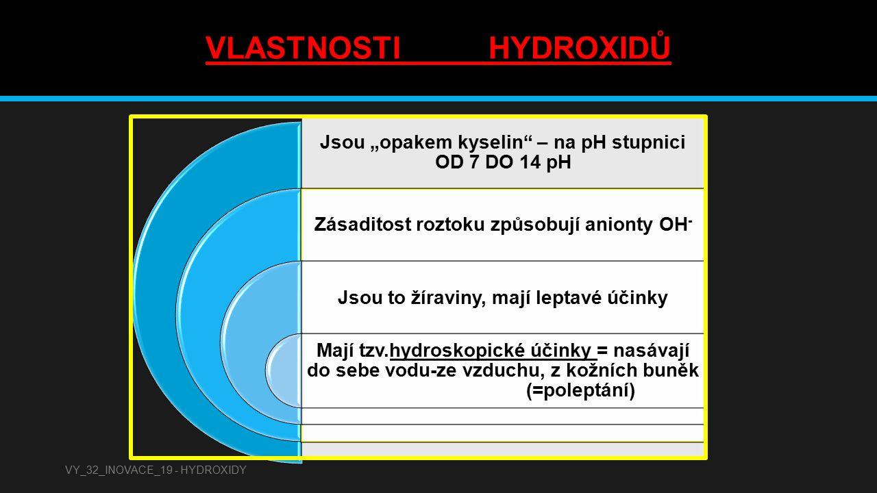 """VLASTNOSTI HYDROXIDŮ Jsou """"opakem kyselin"""" – na pH stupnici OD 7 DO 14 pH Zásaditost roztoku způsobují anionty OH - Jsou to žíraviny, mají leptavé úči"""