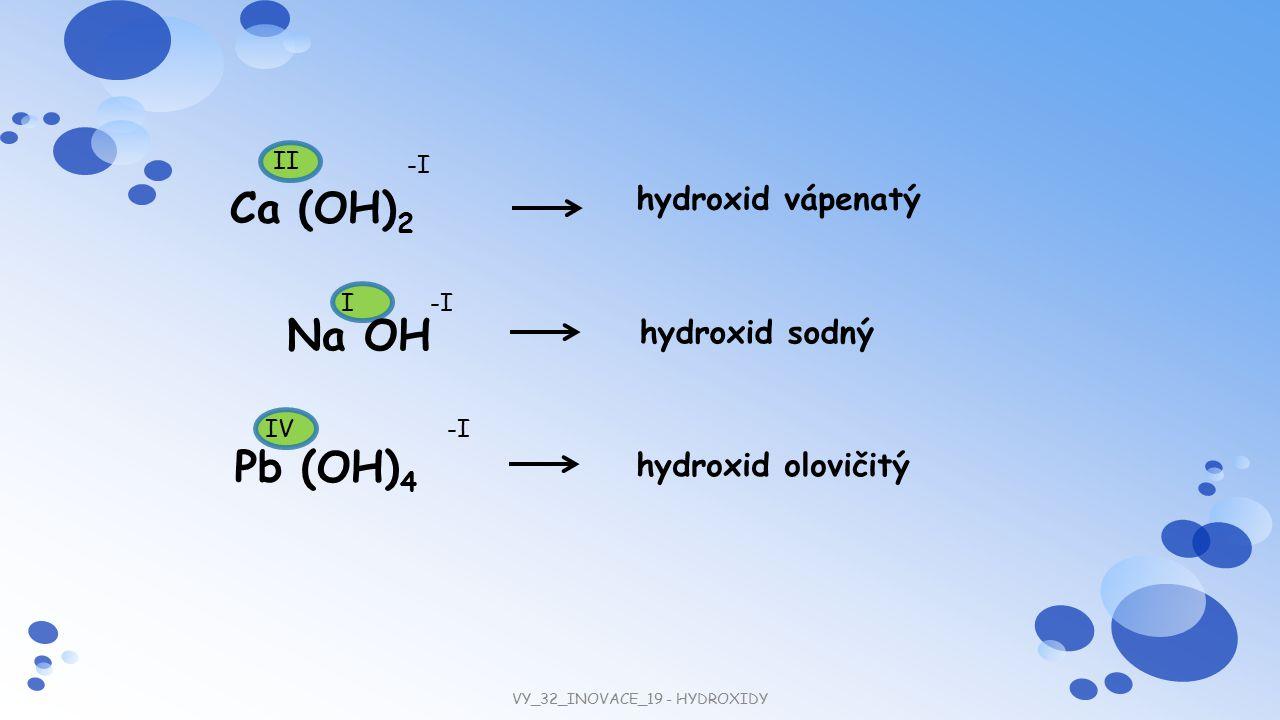 hydroxid olovičitý hydroxid sodný hydroxid vápenatý Na OH Ca (OH) 2 -I IV II Pb (OH) 4 -II VY_32_INOVACE_19 - HYDROXIDY