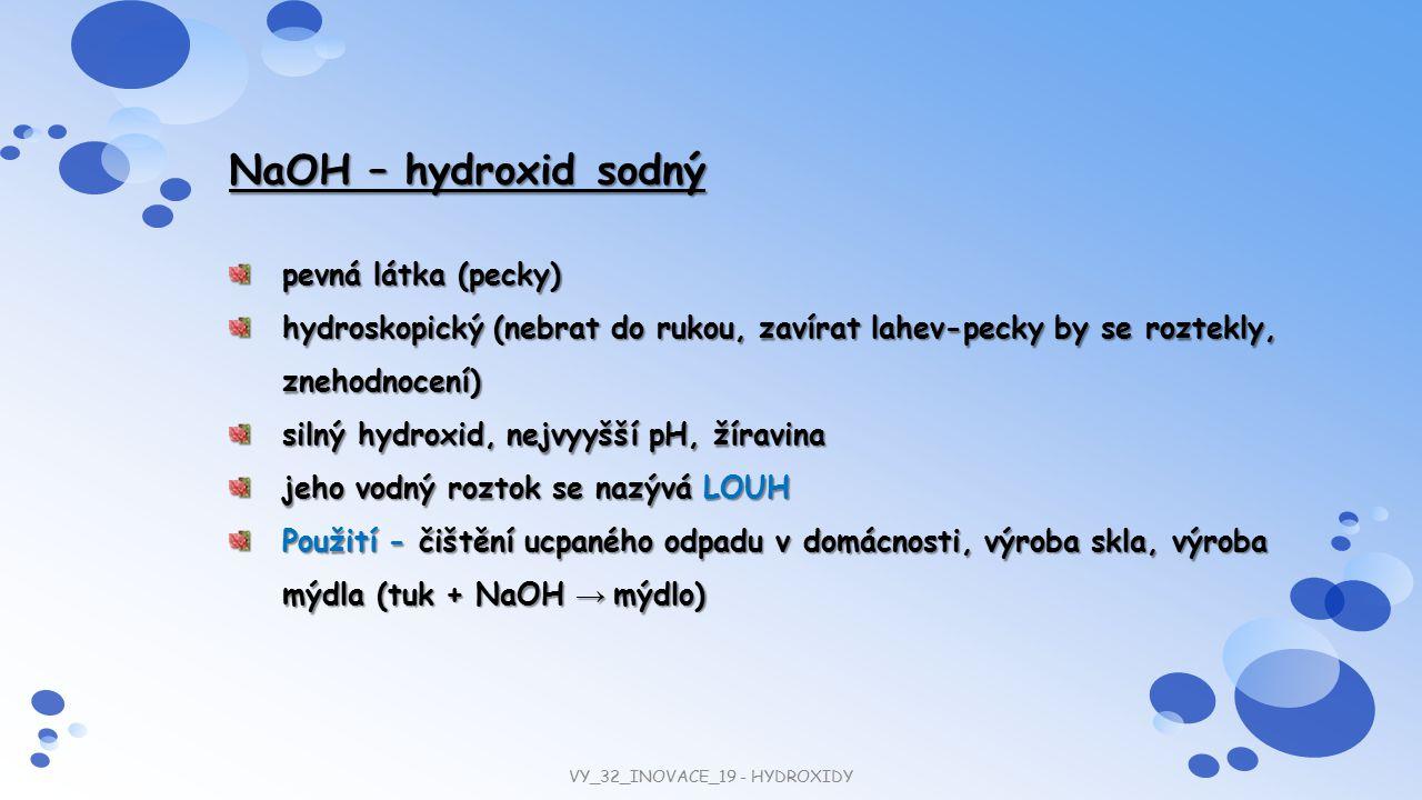 NaOH – hydroxid sodný pevná látka (pecky) hydroskopický (nebrat do rukou, zavírat lahev-pecky by se roztekly, znehodnocení) silný hydroxid, nejvyyšší