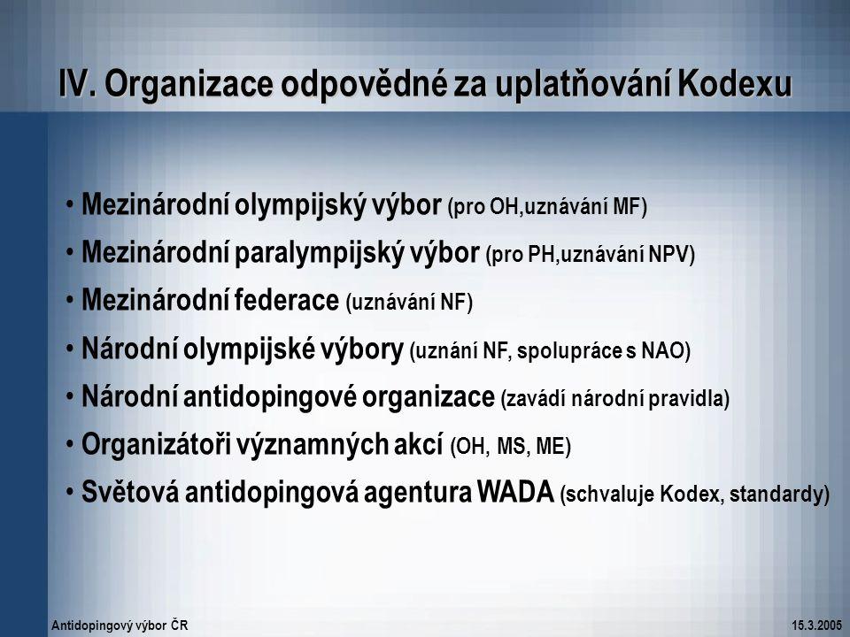 Antidopingový výbor ČR15.3.2005 IV. Organizace odpovědné za uplatňování Kodexu Mezinárodní olympijský výbor (pro OH,uznávání MF) Mezinárodní paralympi