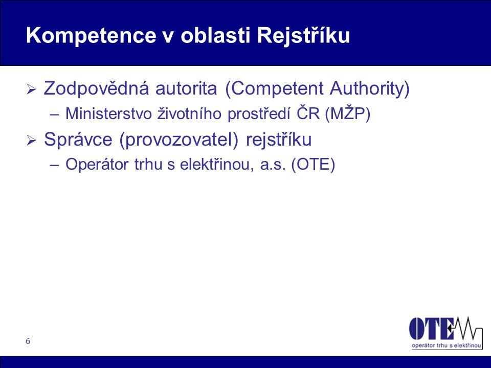 6 Kompetence v oblasti Rejstříku  Zodpovědná autorita (Competent Authority) –Ministerstvo životního prostředí ČR (MŽP)  Správce (provozovatel) rejstříku –Operátor trhu s elektřinou, a.s.