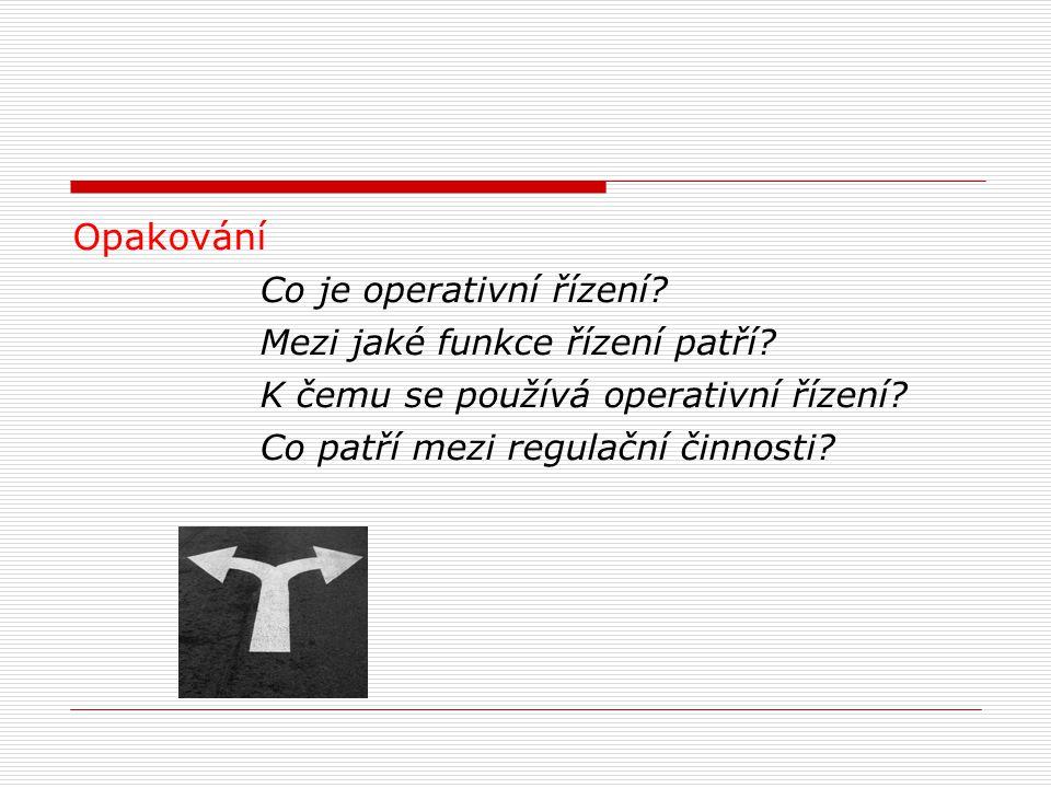 Opakování Co je operativní řízení? Mezi jaké funkce řízení patří? K čemu se používá operativní řízení? Co patří mezi regulační činnosti?