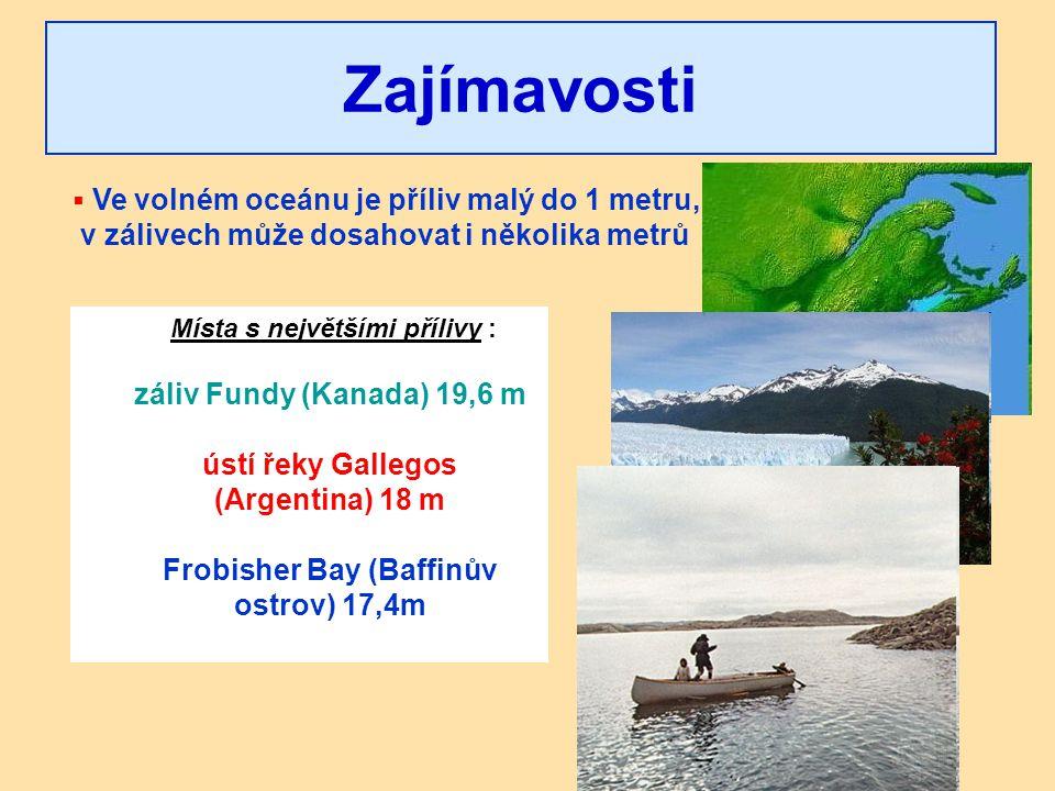 Místa s největšími přílivy : záliv Fundy (Kanada) 19,6 m ústí řeky Gallegos (Argentina) 18 m Frobisher Bay (Baffinův ostrov) 17,4m Zajímavosti  Ve vo