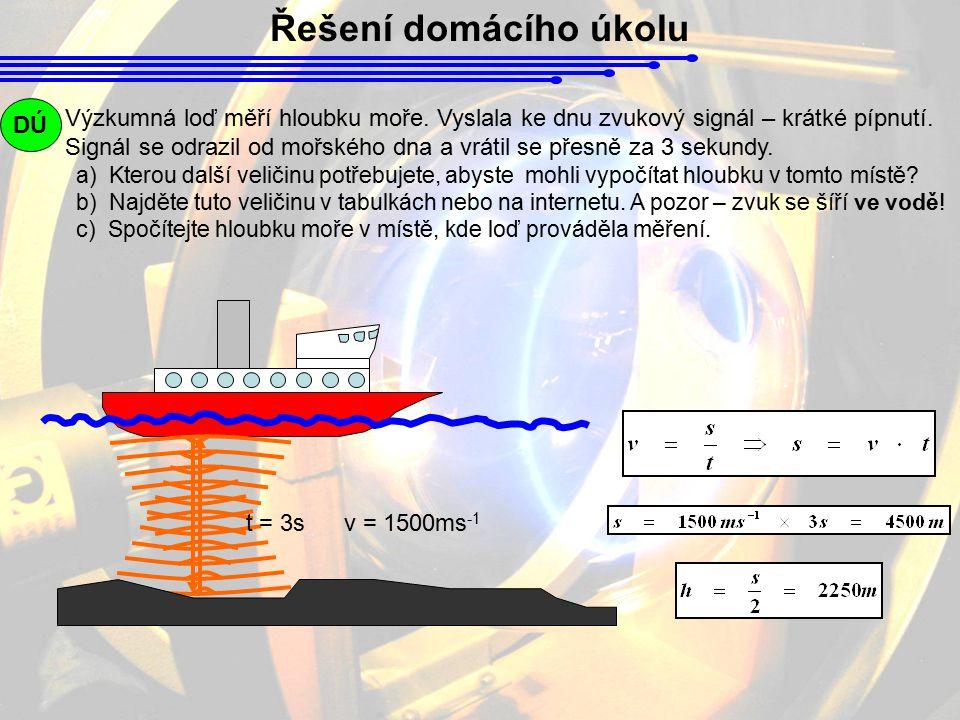 Řešení domácího úkolu Výzkumná loď měří hloubku moře. Vyslala ke dnu zvukový signál – krátké pípnutí. Signál se odrazil od mořského dna a vrátil se př