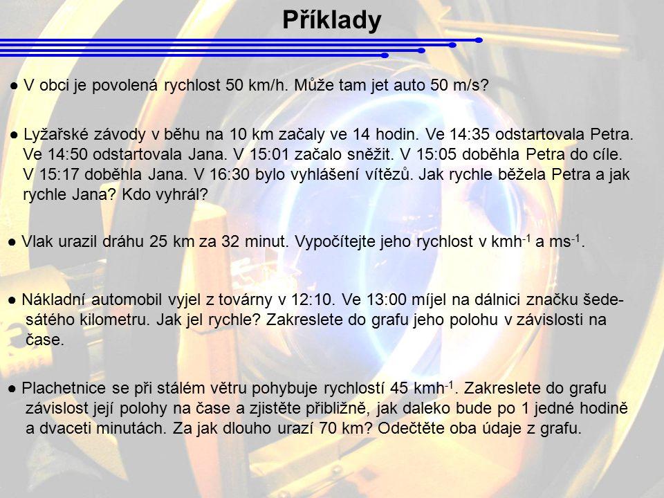 Příklady ● V obci je povolená rychlost 50 km/h. Může tam jet auto 50 m/s? ● Lyžařské závody v běhu na 10 km začaly ve 14 hodin. Ve 14:35 odstartovala