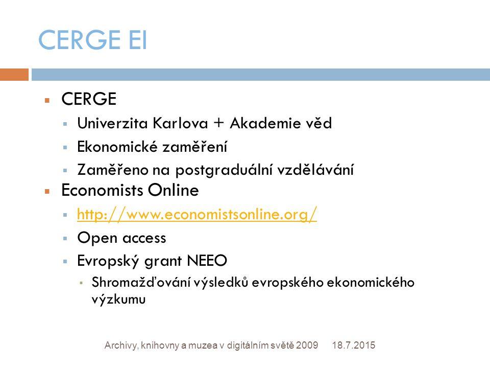 CERGE EI 18.7.2015Archivy, knihovny a muzea v digitálním světě 2009  CERGE  Univerzita Karlova + Akademie věd  Ekonomické zaměření  Zaměřeno na postgraduální vzdělávání  Economists Online  http://www.economistsonline.org/ http://www.economistsonline.org/  Open access  Evropský grant NEEO ▪ Shromažďování výsledků evropského ekonomického výzkumu