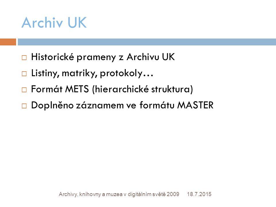 Archiv UK 18.7.2015Archivy, knihovny a muzea v digitálním světě 2009  Historické prameny z Archivu UK  Listiny, matriky, protokoly…  Formát METS (hierarchické struktura)  Doplněno záznamem ve formátu MASTER