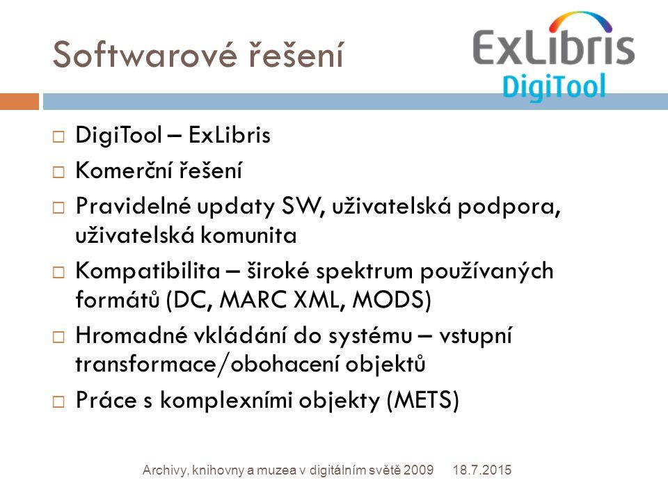 Softwarové řešení 18.7.2015Archivy, knihovny a muzea v digitálním světě 2009  DigiTool – ExLibris  Komerční řešení  Pravidelné updaty SW, uživatelská podpora, uživatelská komunita  Kompatibilita – široké spektrum používaných formátů (DC, MARC XML, MODS)  Hromadné vkládání do systému – vstupní transformace/obohacení objektů  Práce s komplexními objekty (METS)
