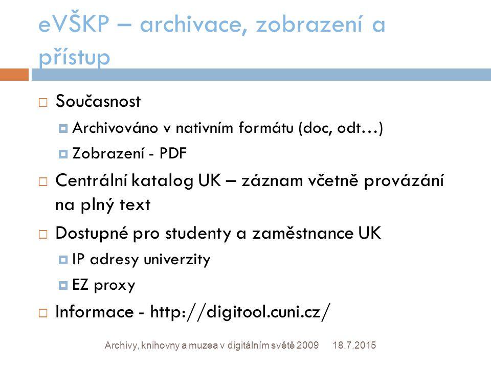 eVŠKP – archivace, zobrazení a přístup 18.7.2015Archivy, knihovny a muzea v digitálním světě 2009  Současnost  Archivováno v nativním formátu (doc, odt…)  Zobrazení - PDF  Centrální katalog UK – záznam včetně provázání na plný text  Dostupné pro studenty a zaměstnance UK  IP adresy univerzity  EZ proxy  Informace - http://digitool.cuni.cz/