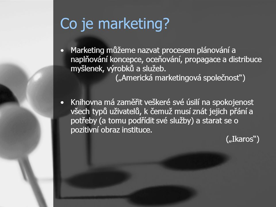 """Co je marketing? Marketing můžeme nazvat procesem plánování a naplňování koncepce, oceňování, propagace a distribuce myšlenek, výrobků a služeb. (""""Ame"""