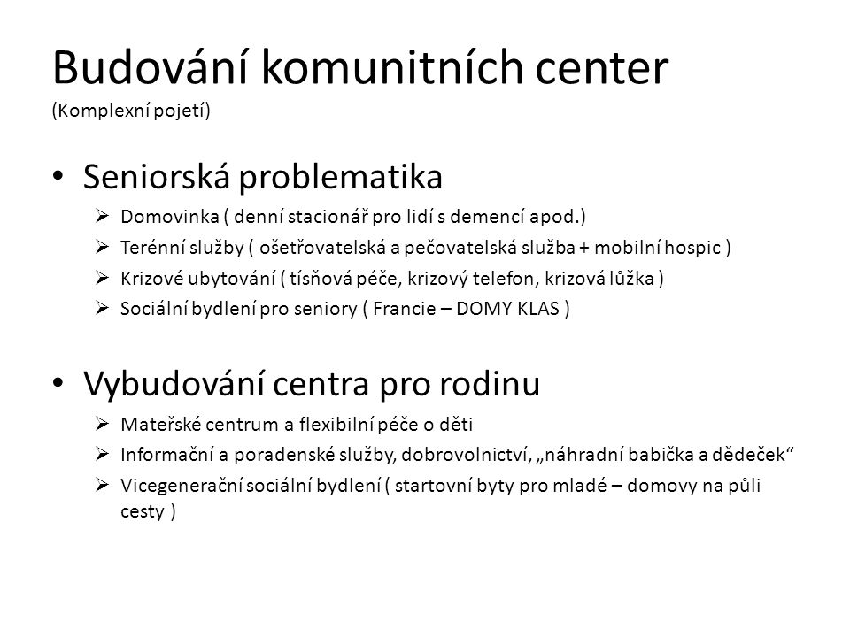 """Budování komunitních center (Komplexní pojetí) Seniorská problematika  Domovinka ( denní stacionář pro lidí s demencí apod.)  Terénní služby ( ošetřovatelská a pečovatelská služba + mobilní hospic )  Krizové ubytování ( tísňová péče, krizový telefon, krizová lůžka )  Sociální bydlení pro seniory ( Francie – DOMY KLAS ) Vybudování centra pro rodinu  Mateřské centrum a flexibilní péče o děti  Informační a poradenské služby, dobrovolnictví, """"náhradní babička a dědeček  Vicegenerační sociální bydlení ( startovní byty pro mladé – domovy na půli cesty )"""