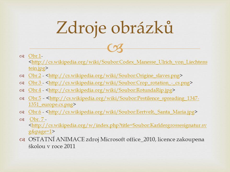   Obr.1- Obr.1http://cs.wikipedia.org/wiki/Soubor:Codex_Manesse_Ulrich_von_Liechtens tein.jpg  Obr.2 - Obr.2http://cs.wikipedia.org/wiki/Soubor:Origine_slaves.png  Obr.3 - Obr.3 http://cs.wikipedia.org/wiki/Soubor:Crop_rotation_-_cs.png  Obr.4 - Obr.4http://cs.wikipedia.org/wiki/Soubor:RotundaRip.jpg  Obr.5 - Obr.5 http://cs.wikipedia.org/wiki/Soubor:Pestilence_spreading_1347- 1351_europe.cs.png  Obr.6 - Obr.6http://cs.wikipedia.org/wiki/Soubor:Eertvelt,_Santa_Maria.jpg  Obr.