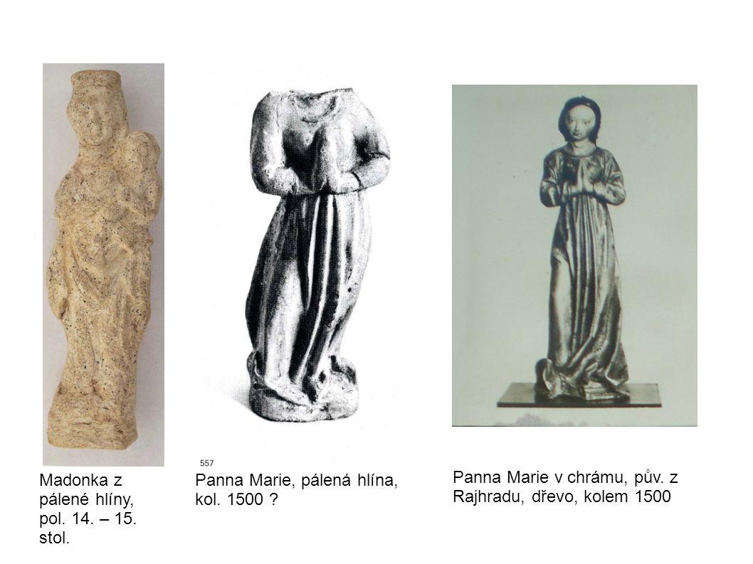 Madonka z pálené hlíny, pol. 14. – 15. stol. Panna Marie, pálená hlína, kol. 1500 ? Panna Marie v chrámu, pův. z Rajhradu, dřevo, kolem 1500