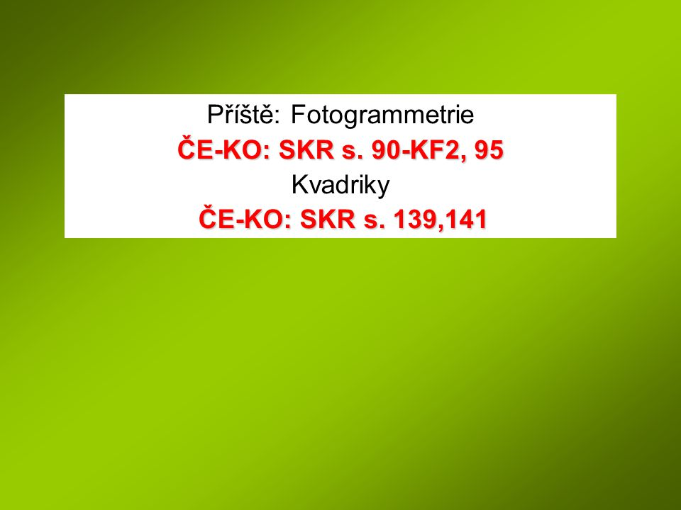 Příště: Fotogrammetrie ČE-KO: SKR s. 90-KF2, 95 Kvadriky ČE-KO: SKR s. 139,141